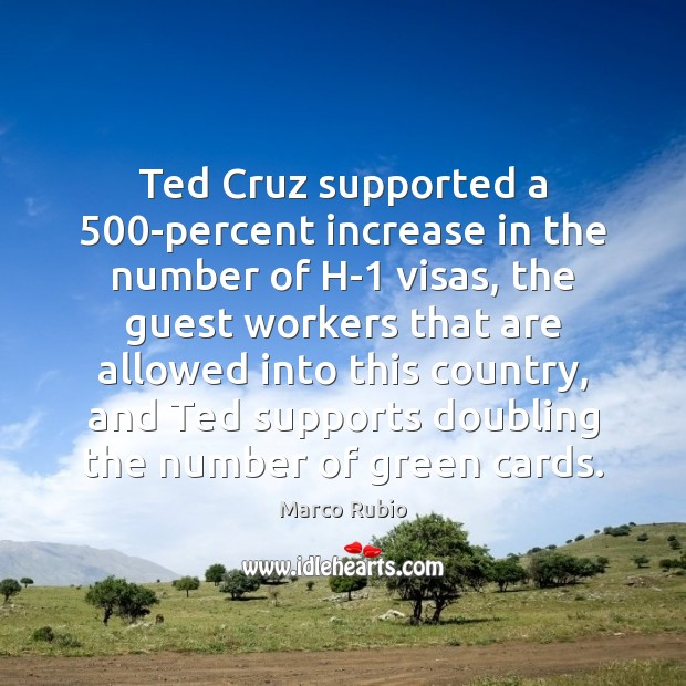 Ted Cruz supported a 500-percent increase in the number of H-1 visas, Marco Rubio Picture Quote