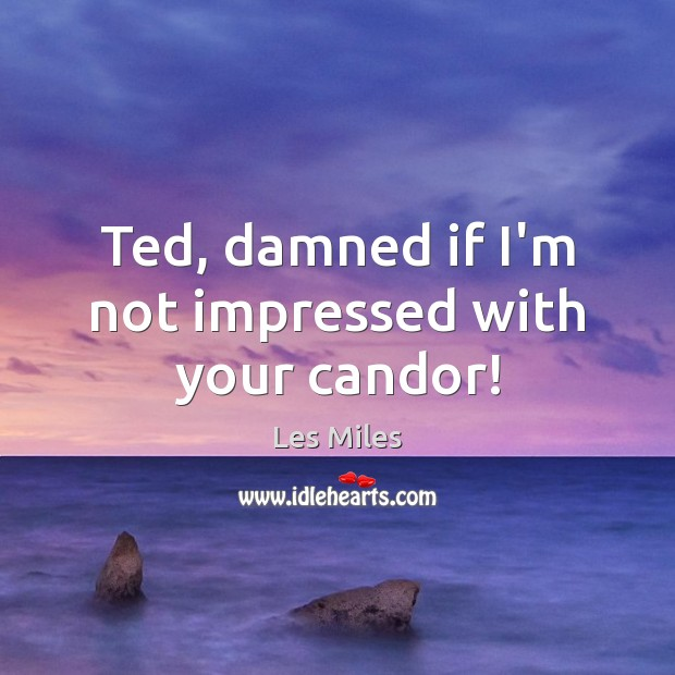 Ted, damned if I'm not impressed with your candor! Image
