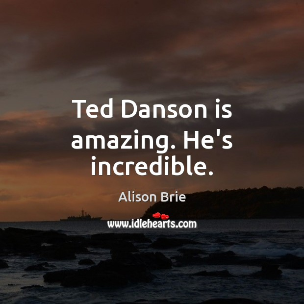 Ted Danson is amazing. He's incredible. Alison Brie Picture Quote