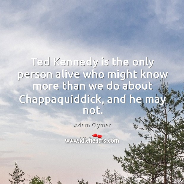 Image, Ted kennedy is the only person alive who might know more than we do about chappaquiddick, and he may not.