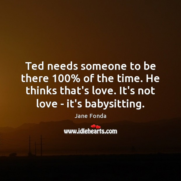 Image, Ted needs someone to be there 100% of the time. He thinks that's