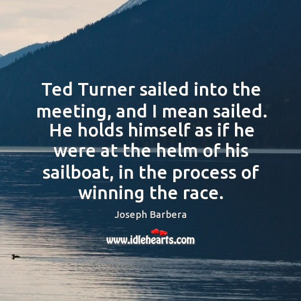 Ted turner sailed into the meeting, and I mean sailed. He holds himself as if he were Joseph Barbera Picture Quote