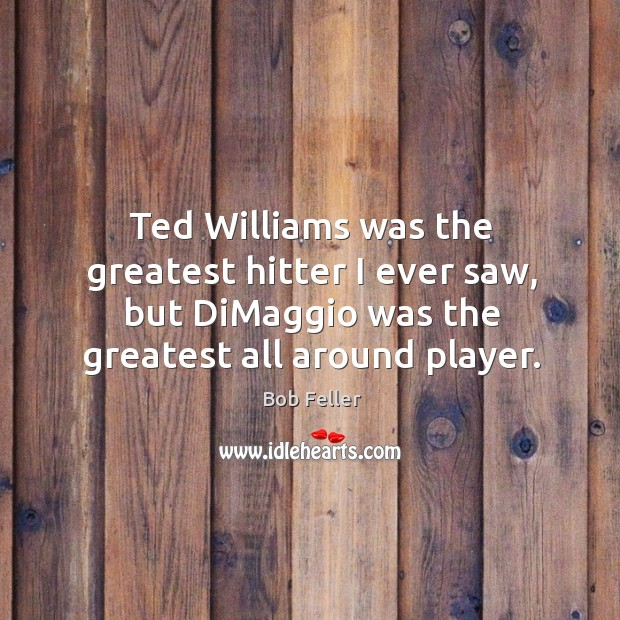 Ted williams was the greatest hitter I ever saw, but dimaggio was the greatest all around player. Image