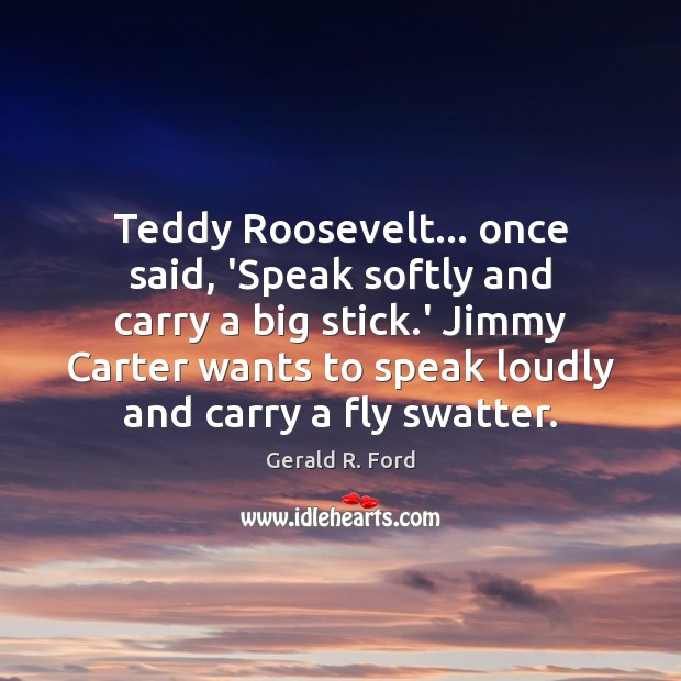 Teddy Roosevelt… once said, 'Speak softly and carry a big stick.' Gerald R. Ford Picture Quote