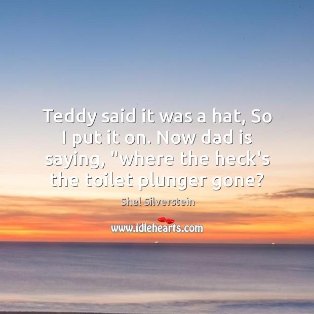 Teddy said it was a hat, So I put it on. Now Dad Quotes Image