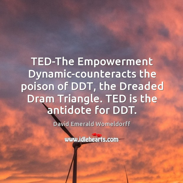 TED-The Empowerment Dynamic-counteracts the poison of DDT, the Dreaded Dram Triangle. TED David Emerald Womeldorff Picture Quote