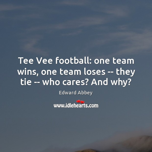 Tee Vee football: one team wins, one team loses — they tie — who cares? And why? Edward Abbey Picture Quote