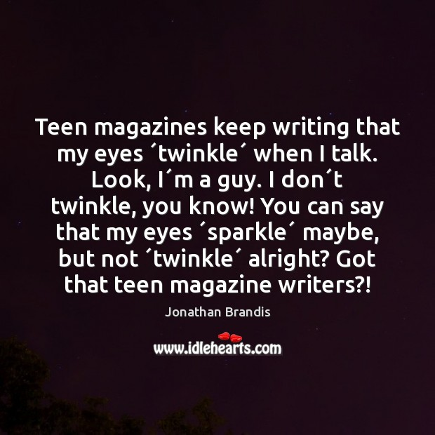 Teen magazines keep writing that my eyes ´twinkle´ when I talk. Look, Teen Quotes Image