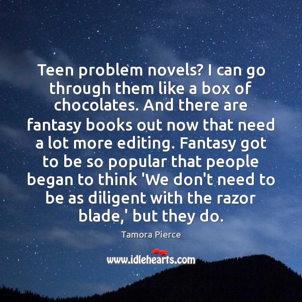 Teen problem novels? I can go through them like a box of Tamora Pierce Picture Quote