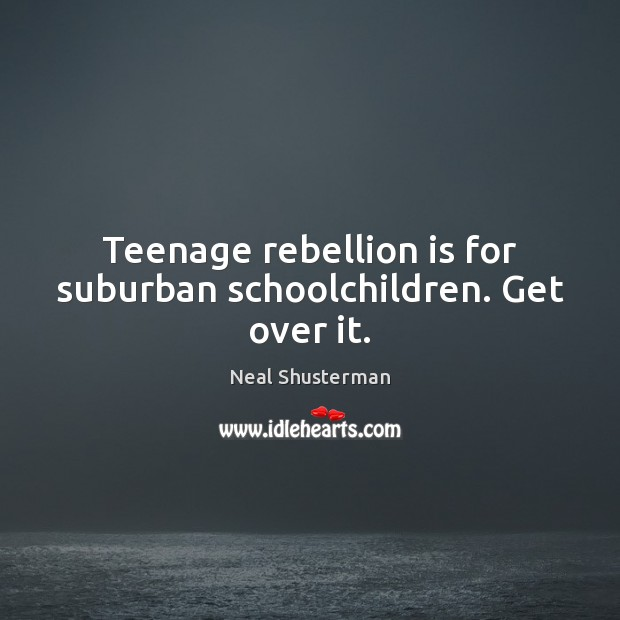 Teenage rebellion is for suburban schoolchildren. Get over it. Neal Shusterman Picture Quote