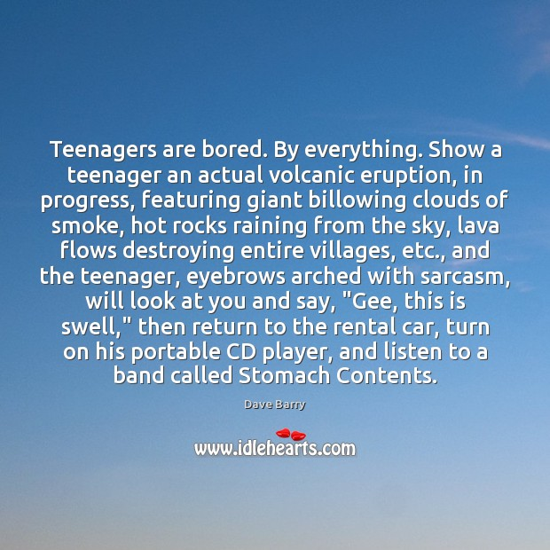 Image, Teenagers are bored. By everything. Show a teenager an actual volcanic eruption,