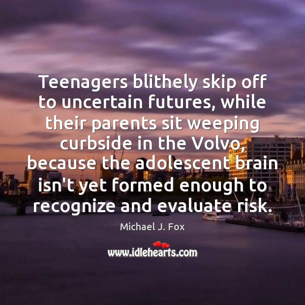 Teenagers blithely skip off to uncertain futures, while their parents sit weeping Michael J. Fox Picture Quote