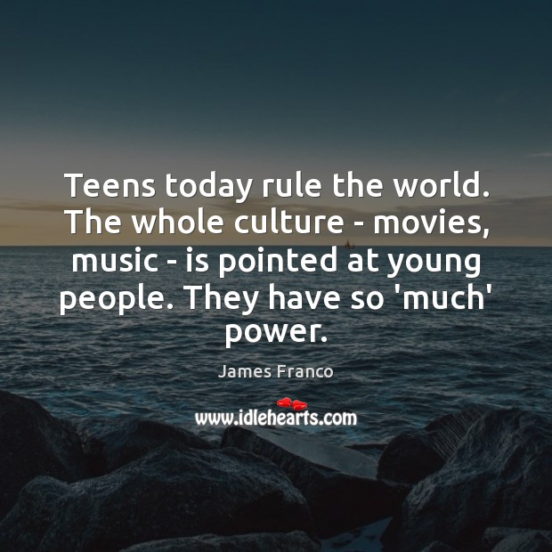 Teens today rule the world. The whole culture – movies, music – James Franco Picture Quote