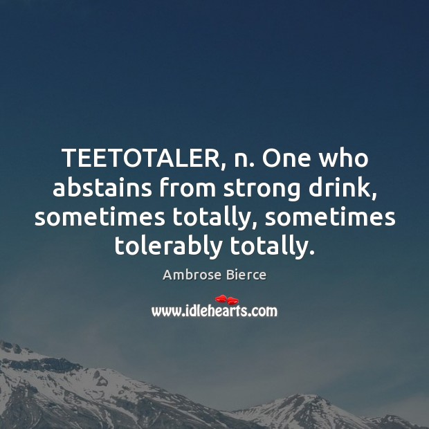 Image, TEETOTALER, n. One who abstains from strong drink, sometimes totally, sometimes tolerably