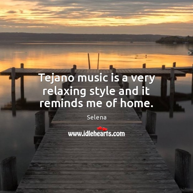 Tejano music is a very relaxing style and it reminds me of home. Selena Picture Quote