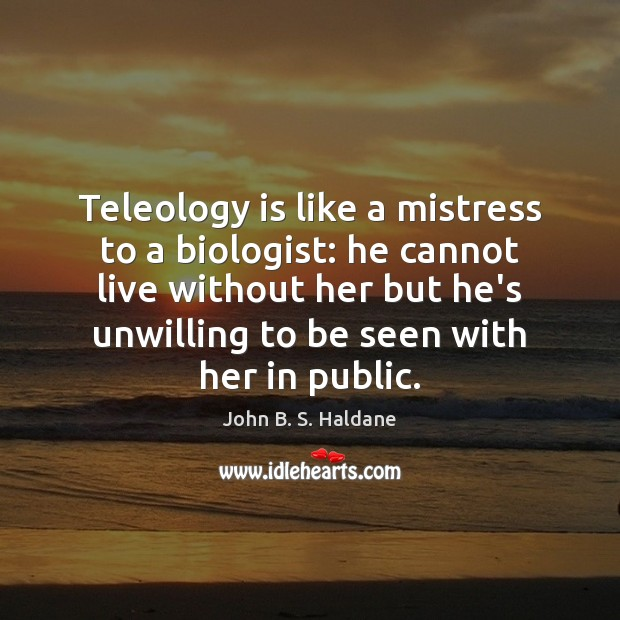 Teleology is like a mistress to a biologist: he cannot live without John B. S. Haldane Picture Quote