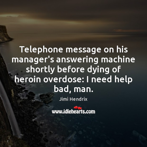 Telephone message on his manager's answering machine shortly before dying of heroin Jimi Hendrix Picture Quote