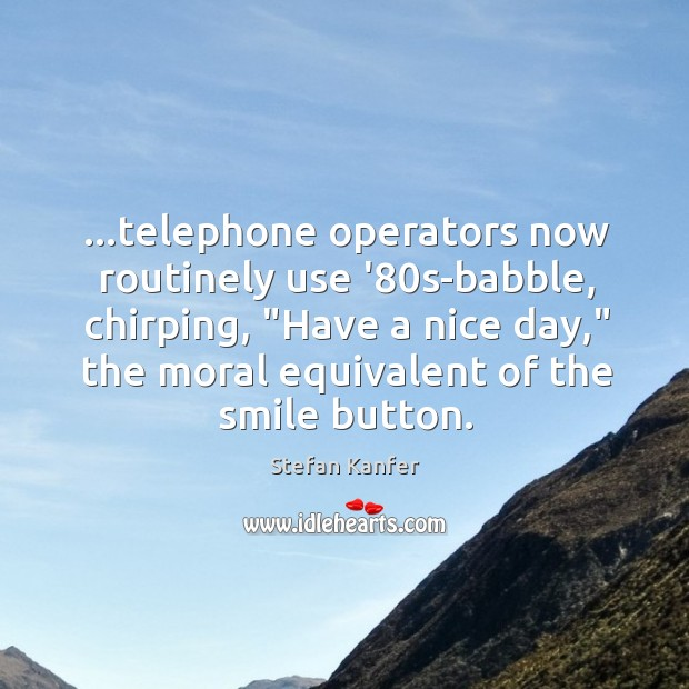 """…telephone operators now routinely use '80s-babble, chirping, """"Have a nice day,"""" Image"""