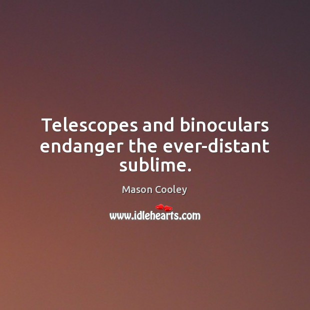 Telescopes and binoculars endanger the ever-distant sublime. Mason Cooley Picture Quote