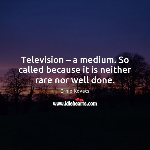Television – a medium. So called because it is neither rare nor well done. Image