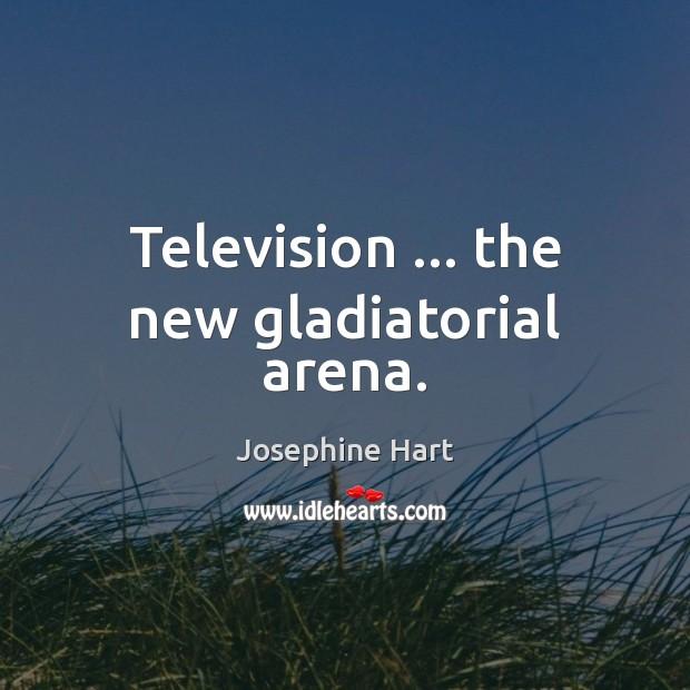 Television … the new gladiatorial arena. Josephine Hart Picture Quote