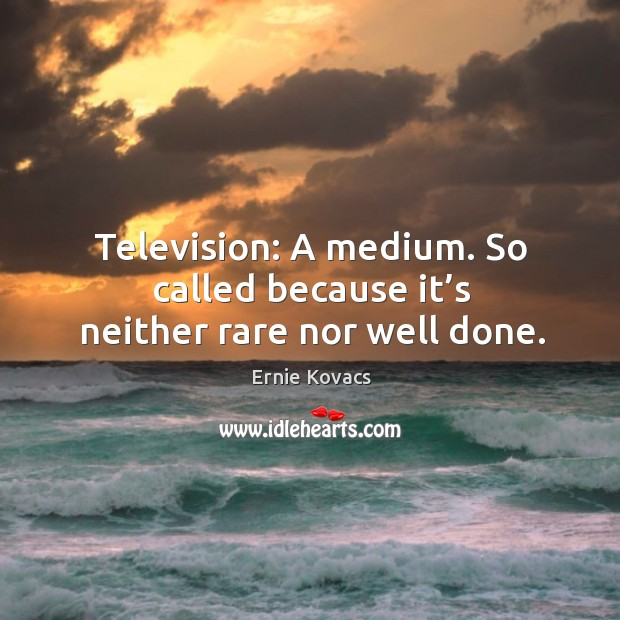 Image, Television: a medium. So called because it's neither rare nor well done.