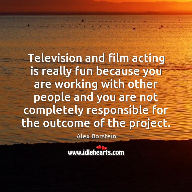 Television and film acting is really fun because you are working with Acting Quotes Image