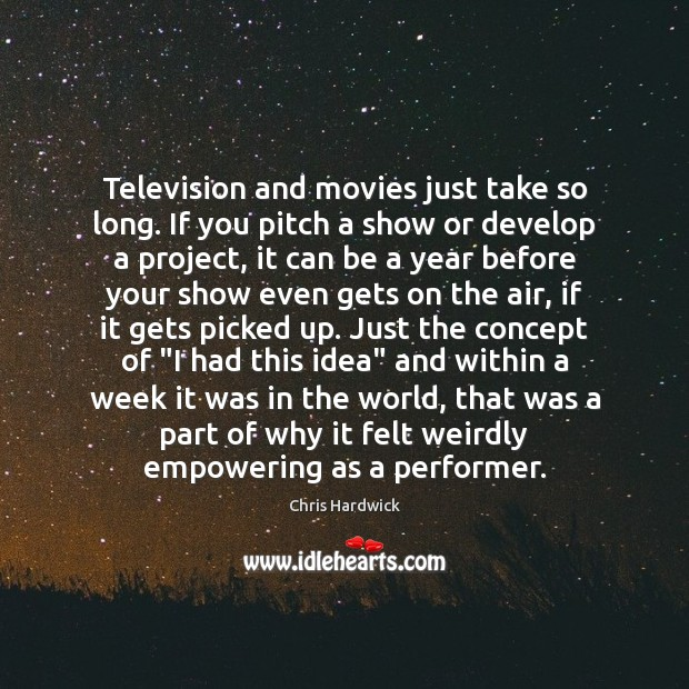 Television and movies just take so long. If you pitch a show Chris Hardwick Picture Quote