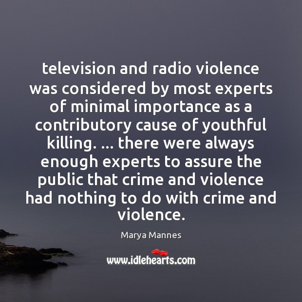 Television and radio violence was considered by most experts of minimal importance Marya Mannes Picture Quote