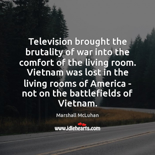 Television brought the brutality of war into the comfort of the living Marshall McLuhan Picture Quote