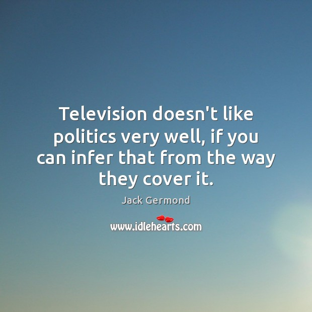 Image, Television doesn't like politics very well, if you can infer that from