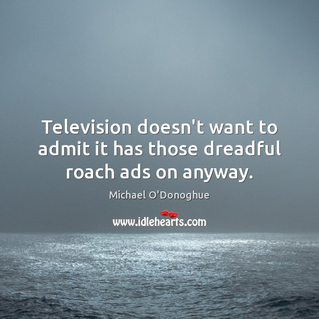 Television doesn't want to admit it has those dreadful roach ads on anyway. Image
