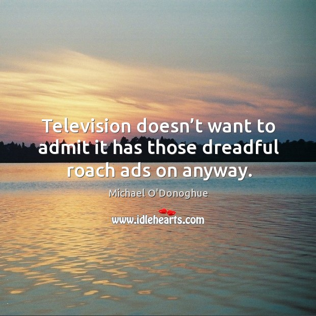 Image, Television doesn't want to admit it has those dreadful roach ads on anyway.