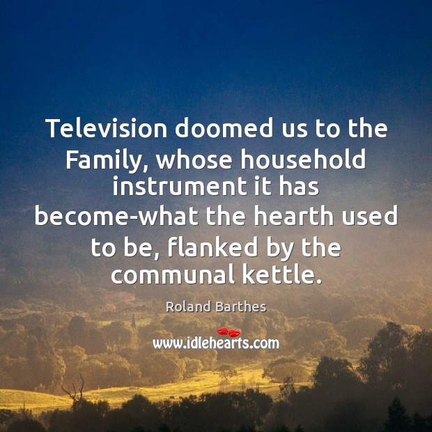 Television doomed us to the Family, whose household instrument it has become-what Roland Barthes Picture Quote