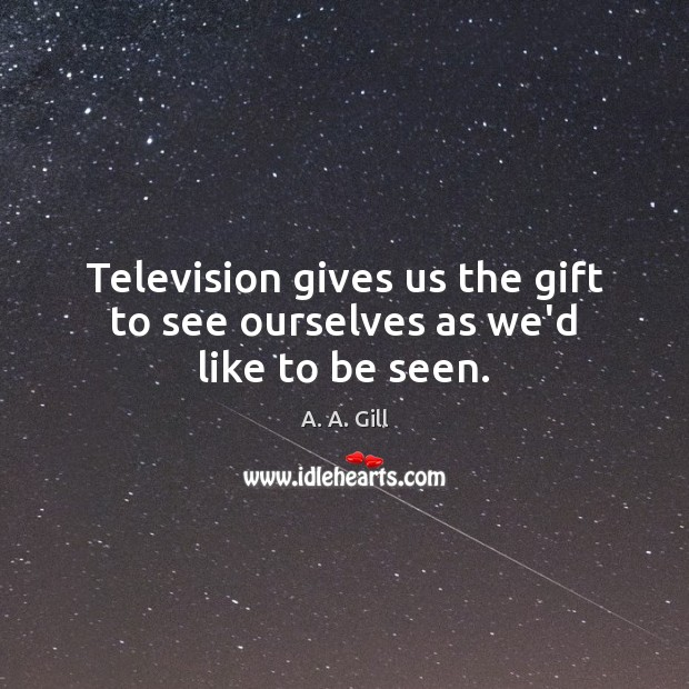 Television gives us the gift to see ourselves as we'd like to be seen. Image