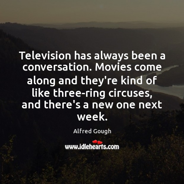 Image, Television has always been a conversation. Movies come along and they're kind