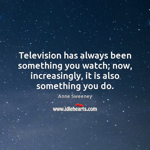 Image, Television has always been something you watch; now, increasingly, it is also