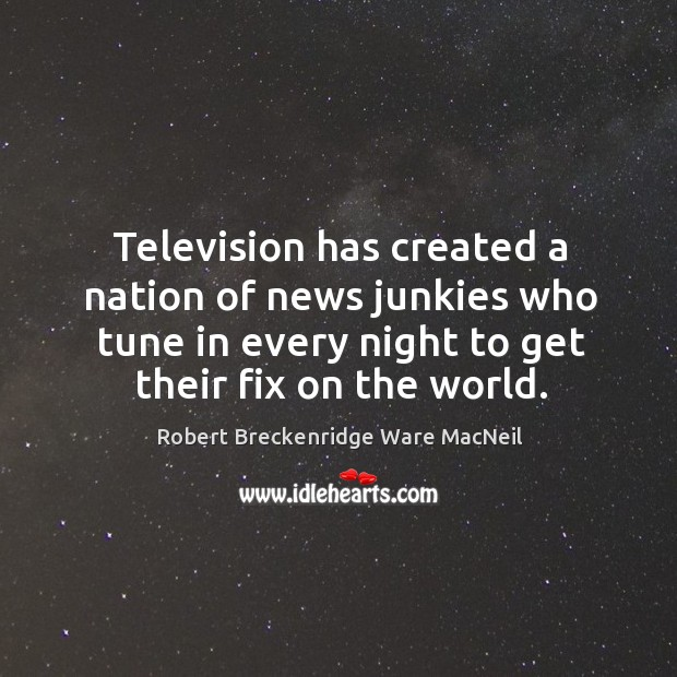 Television has created a nation of news junkies who tune in every night to get their fix on the world. Robert Breckenridge Ware MacNeil Picture Quote