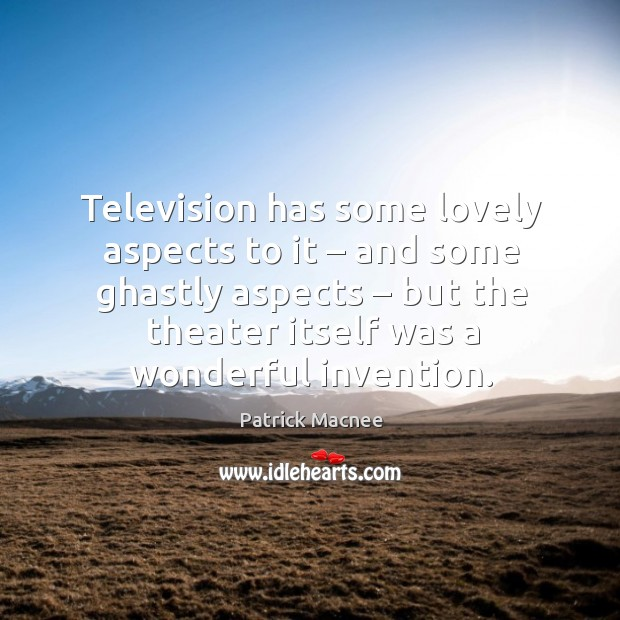 Television has some lovely aspects to it – and some ghastly aspects – but the theater itself was a wonderful invention. Image