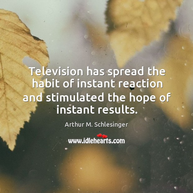 Image, Television has spread the habit of instant reaction and stimulated the hope of instant results.