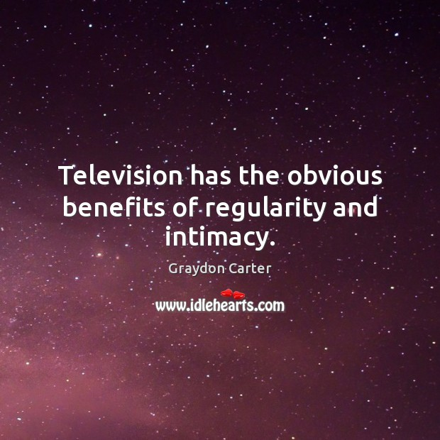 Television has the obvious benefits of regularity and intimacy. Image