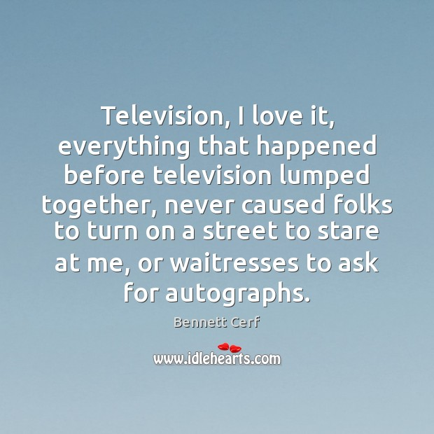 Television, I love it, everything that happened before television lumped together, never Image