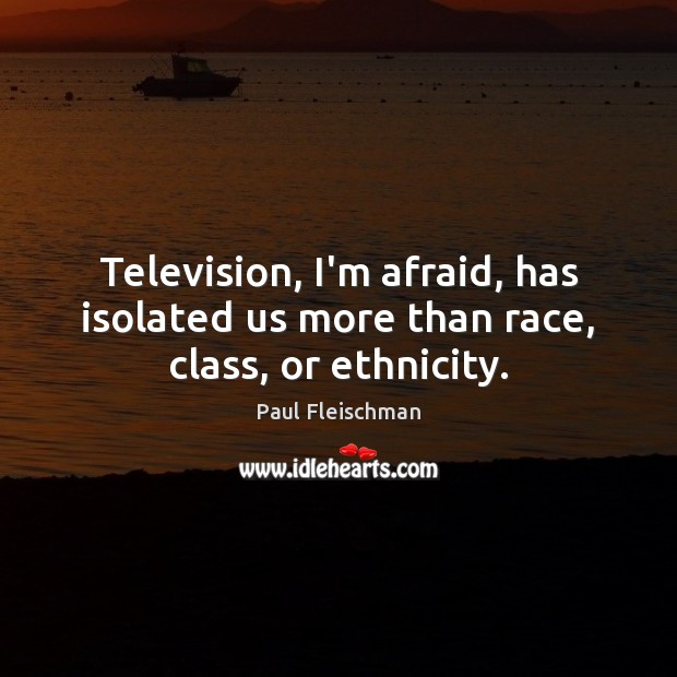 Image, Television, I'm afraid, has isolated us more than race, class, or ethnicity.