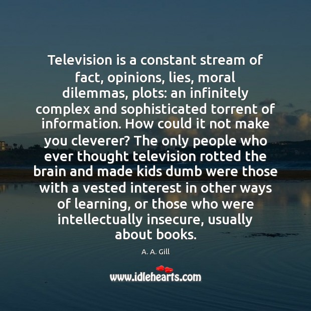 Image, Television is a constant stream of fact, opinions, lies, moral dilemmas, plots: