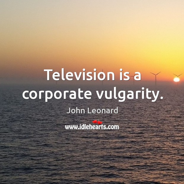 Television is a corporate vulgarity. John Leonard Picture Quote