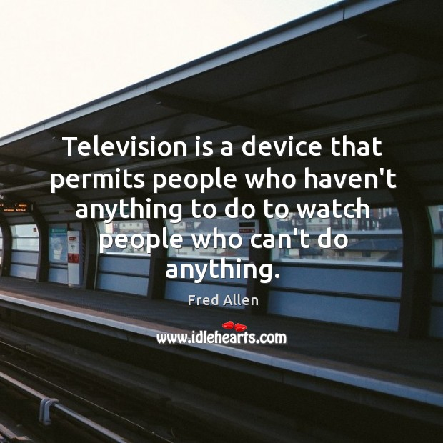 Television is a device that permits people who haven't anything to do Fred Allen Picture Quote