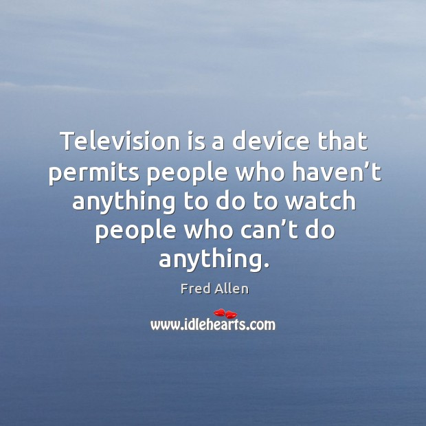 Television is a device that permits people who haven't anything to do to watch people who can't do anything. Image