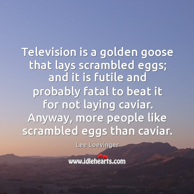 Television is a golden goose that lays scrambled eggs; and it is futile and probably Image