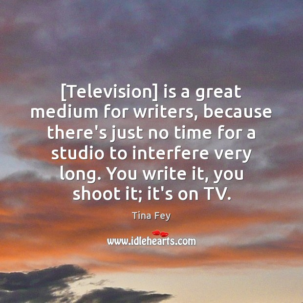 Image, [Television] is a great medium for writers, because there's just no time