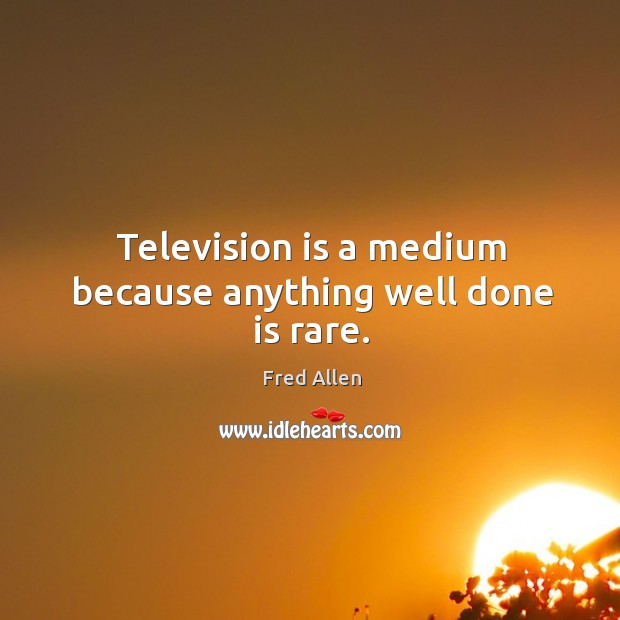 Television is a medium because anything well done is rare. Fred Allen Picture Quote